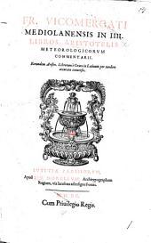 Francisci Vicomercati ... in quatuor libros Aristotelis Meteorologicorum commentarii. Et eorundem librorum e græco in latinum per eundem conuersio, etc