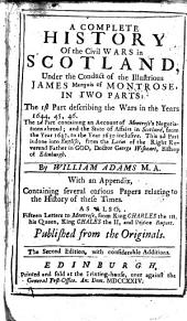 A Complete History Of the Civil Wars in Scotland: Under the Conduct of the Illustrious James Marquis of Montrose, In Two Parts: The 1st Part Describing the Wars in the Years 1644, 45,46. The 2d Part Containing an Account of Montrose's Negotiations Abroad; and the State of Affairs in Scotland, from the Year 1647, to the Year 1650 Inclusive. This 2d Part is Done Into English, from the Latin of the Right Reverend Father in God, Doctor George Wisheart, Bishop of Edinburgh. With an Appendix, Containing Several Curious Papers Relating to the History of These Times. As Also, Fifteen Letters to Montrose, from King Charles the 1st, His Queen, King Chales [sic] the II, and Prince Rupert. Published from the Originals