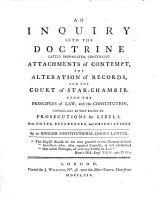 An Inquiry into the doctrine  lately propagated  concerning Attachments of contempt  the alteration of Records  and the Court of Star Chamber  upon the principles of Law  and the constitution  particularly as they relate to prosecutions for libels  With notes  references  and observations  By an English constitutional Crown Lawyer PDF
