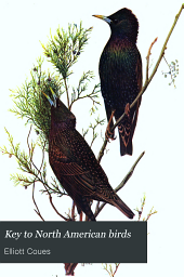 Key to North American birds: Containing a concise account of every species of living and fossil bird at present known from the continent north of the Mexican and United States boundary, inclusive of Greenland and Lower California, with which are incorporated General ornithology ... and Field ornithology, Volume 1