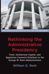 Rethinking the Administrative Presidency: Trust, Intellectual Capital, and Appointee-Careerist Relations in the George W. Bush Administration
