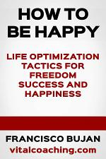 HOW TO BE HAPPY - LIFE OPTIMIZATION TACTICS FOR FREEDOM, SUCCESS AND HAPPINESS