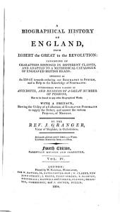 A Biographical History of England, from Egbert the Great to the Revolution: Consisting of Characters Disposed in Different Classes, and Adapted to a Methodical Catalogue of Engraved British Heads: Intended as an Essay Towards Reducing Our Biography to a System, and a Help to the Knowledge of Portraits ... With a Preface, Shewing the Utility of a Collection of Engraved Portraits to Supply the Defect, and Answer the Various Purposes, of Medals ...