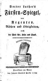 Luther's Fürsten-Spiegel von Regenten, Räthen und Obrigkeiten, auch der Welt Art, Lohn und Dank