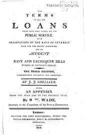 The Terms of All the Loans which Have Been Raised for the Public Service. With Observations on the Rate of Interest Paid for the Money Borrowed, and an Account of Navy and Exchequer Bills Funded at Different Periods. The Third Edition, Considerably Enlarged and Improved ... With an Appendix from the Year 1805 to the Present Year. By R. W. Wade, Etc
