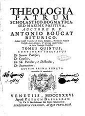 Theologia patrum dogmatica, scholastico-positiva, auctore r.p. Antonio Boucat ... Tomus primus (-octavus): Tomus quintus, continens tractatus de summo pontefice, de conciliis, de ss. patribus, & doctoribus, de incarnatione, Volume 5