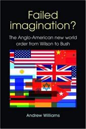 Failed Imagination? -second edition: The Anglo-American new world order from Wilson to Bush