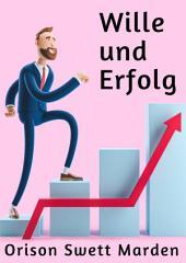 Wille und Erfolg: Ratgeber für Erfolg in Berufswahl, Studium und Arbeit