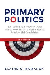 Primary Politics: Everything You Need to Know about How America Nominates Its Presidential Candidates