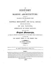 History of Marine Architecture: Including an Enlarged and Progressive View of the Nautical Regulations and Naval History, Both Civil and Military, of All Nations, Especially of Great Britain; Derived Chiefly from Original Manuscripts, as Well in Private Collections as in the Great Public Repositories: and Deduced from the Earliest Period to the Present Time ...