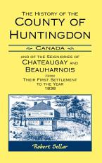 The History of the County of Huntingdon  Canada  and of the Seigniories of Chateaugay and Beauharnois from Their First Settlement to the Year 1838 PDF