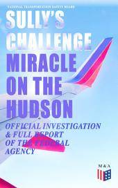 "Sully's Challenge: ""Miracle on the Hudson"" – Official Investigation & Full Report of the Federal Agency: True Event so Incredible It Incited Full Investigation (Including Cockpit Transcripts) - Ditching an Airbus on the Hudson River with 155 People on Board after Both Engine Stopped by Canada Geese"