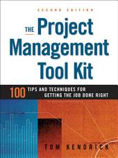 The Project Management Tool Kit: 100 Tips and Techniques for Getting the Job Done Right, Edition 2