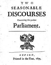 Two Seasonable Discourses Concerning this Present Parliament