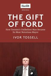 The Gift of Ford: Rob Ford: How Toronto's Unlikeliest Man Became its Most Notorious Mayor