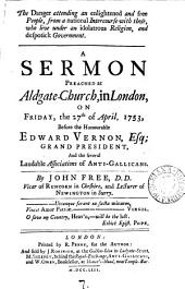 The Danger Attending an Enlightened and Free People, from a National Intercourse with Those, who Live Under an Idolatrous Religion, and Despotick Government: A Sermon Preached at Aldgate-Church, in London, .. Before the Honourable Edward Vernon, Esq; Grand President, and the Several Laudable Associations of Anti-Gallicans. By John Free, ...