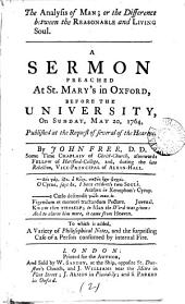 The Analysis of Man: Or the Difference Between the Reasonable and Living Soul. A Sermon Preached at St. Mary's in Oxford, Before the University, on Sunday, May 20, 1764, ... By John Free, ... To which is Added, a Variety of Philosophical Notes, ...