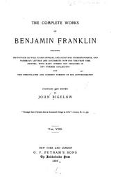 The Complete Works of Benjamin Franklin: Including His Private as Well as His Official and Scientific Correspondence, and Numerous Letters and Documents Now for the First Time Printed, with Many Others Not Included in Any Former Collection, Also, the Unmutilated and Correct Version of His Autobiography, Volume 8
