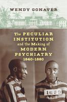 The Peculiar Institution and the Making of Modern Psychiatry  1840   1880 PDF