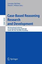 Case-Based Reasoning Research and Development: 8th International Conference on Case-Based Reasoning, ICCBR 2009 Seattle, WA, USA, July 20-23, 2009 Proceedings
