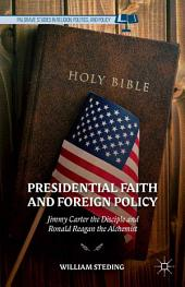 Presidential Faith and Foreign Policy: Jimmy Carter the Disciple and Ronald Reagan the Alchemist