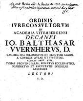 Ordinis Ivreconsvltorvm In Academia Vitembergensi Decanvs Io. Balthasar Wernhervs, D. ...