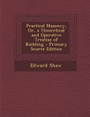 Practical Masonry  Or  a Theoretical and Operative Treatise of Building   Primary Source Edition PDF
