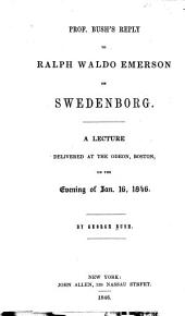 Prof. Bush's Reply to Ralph Waldo Emerson on Swedenborg. A lecture, etc