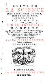 Suite de la Science des personnes de cour, d'epée et de robe, contenant Les elemens de la philosophie moderne, la pneumatique, la metaphysique, la physique experimentale, etc: Volume1