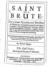 A Saint Or a Brute: The Certain Necessity and Excellency of Holiness, &c. So Plainly Proved, and Urgently Applyed, as by the Blessing of God May Convince and Save the Miserable, Impenitent, Ungodly Sensualists, If They Will Not Let the Devil Hinder Them from a Sober and Serious Reading and Considering. To be Communicated by the Charitable, that Desire the Conversion and Salvation of Souls, While the Patience of God, and the Day of Grace and Hope Continue
