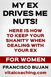 My Ex Drives Me Nuts! - Here Is How To Keep Your Sanity When Dealing With Your Ex - For Women