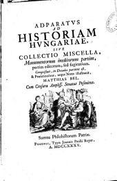 Adparatus ad historiam Hungariae sive collectio miscella, monumentorum ineditorum partim... notis ilustravit Mathias Bel