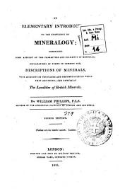 An Elementary Introduction to the Knowledge of Mineralogy: Comprising Some Account of the Characters and Elements of Minerals; Explanations of Terms in Common Use; Description of Minerals, with Accounts of the Places and Circumstances in which They are Found; and Especially the Localities of British Minerals