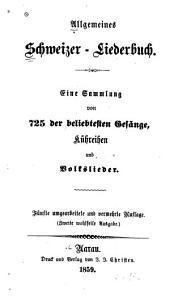 Allgemeines Schweizer-liederbuch: eine sammlung von 725 der beliebtesten gesänge, kühreihen und volkslieder