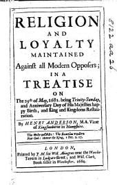 Religion and Loyalty maintained against all Modern Opposers in a Treatise on the 29th of May, 1681, etc
