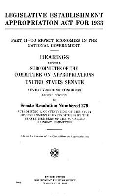 Legislative Establishment Appropriation Act for 1933  Part II  to Effect Economies in the Ntional Government  Hearings Before       72 2  on Senate Resolution Numbered 279 PDF