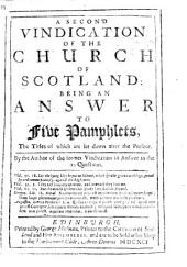 A Second Vindication of the Church of Scotland; being an answer to five pamphlets. (I. An account of the present persecutions of the Church of Scotland ... II. The case of the afflicted clergy in Scotland truely represented. III. A late Letter concerning the sufferings of the Episcopal clergy in Scotland. IV. A Memorial for his Highness the Prince of Orange, in relation to the affairs of Scotland, &c. V. An Historical Relation of the late General Assembly, held at Edinburgh, etc.) By [Gilbert Rule] the author of the former Vindication in answer to the 10 questions
