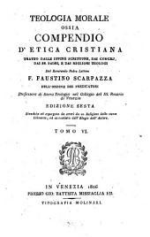 Teologia morale ossia compendio d'etica cristiana: tratto dalle divine scritture, dai concilj, dai SS. padri, e dai migliori teologi, Volume 6