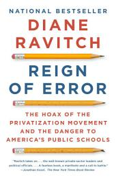 Reign of Error: The Hoax of the Privatization Movement and the Danger to America's PublicSchools