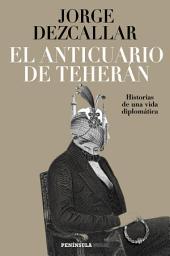 El anticuario de Teherán: Historias de una vida diplomática