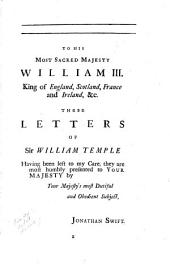 Letters written by Sir William Temple, bart., and other ministers of state, both at home and abroad: containing an account of the most important transaction that pass'd in Christendom from 1665 to 1672 ... pub. by Jonathan Swift. Letters to the King, the Prince of Orange, the chief ministers of state, and other persons ... pub. by Jonathan Swift. An introduction to the history of England
