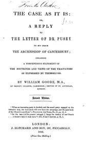 The Case as it is: Or, a Reply to the Letter of Dr. Pusey to His Grace the Archbishop of Canterbury : Including a Compendious Statement of the Doctrines and Views of the Tractators as Expressed by Themselves