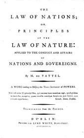The Law of Nations; Or, Principles of the Law of Nature: Applied to the Conduct and Affairs of Nations and Sovereigns ... Translated from the French