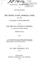 Practical Observations on Diseases of the Heart, Lungs, Stomach, Liver, Etc., Etc: Occasioned by Spinal Irritation: and on the Nervous System in General, as a Source of Organic Disease : Illustrated by Cases