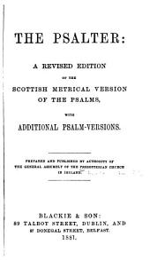 The Psalter: A Revised Edition of the Scottish Metrical Version of the Psalms, with Additional Psalm-versions