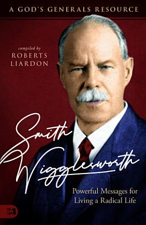 Smith Wigglesworth  Powerful Messages for Living a Radical Life PDF