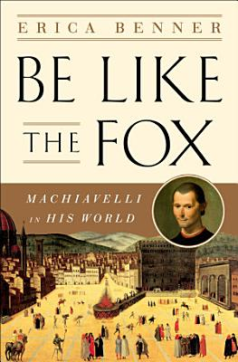 Be Like the Fox  Machiavelli In His World