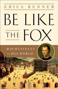Be Like the Fox: Machiavelli In His World