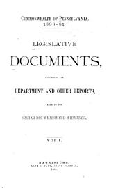 Legislative Documents, Comprising the Department and Other Reports Made to the Senate and House of Representatives of Pennsylvania During the Session of ...: Volume 1