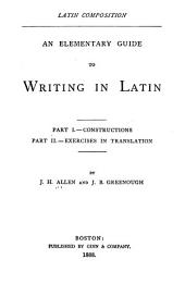 Latin Composition, an Elementary Guide to Writing in Latin: Part I.--Constructions; Part II.--Exercises in Translation